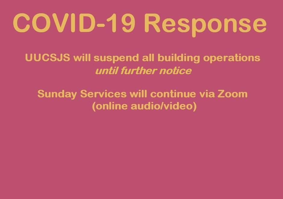 COVID-19 Response: UUCSJS building will be closed until further notice, and all worship will take place online.